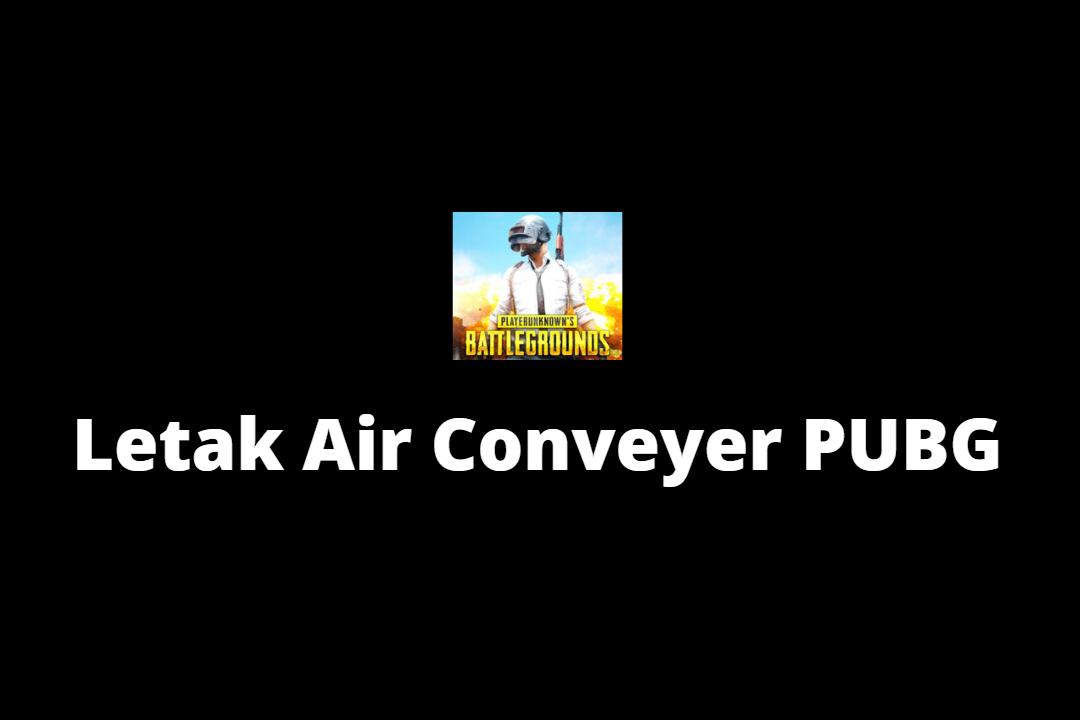 Letak Air Conveyer PUBG